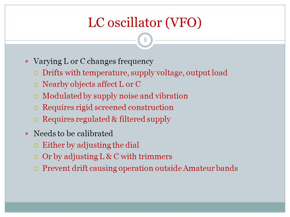 LC oscillator (VFO) Varying L or C changes frequency  Drifts with temperature, supply voltage, output load  Nearby objects affect L or C  Modulated by supply noise and vibration  Requires rigid screened construction  Requires regulated & filtered supply Needs to be calibrated  Either by adjusting the dial  Or by adjusting L & C with trimmers  Prevent drift causing operation outside Amateur bands 8