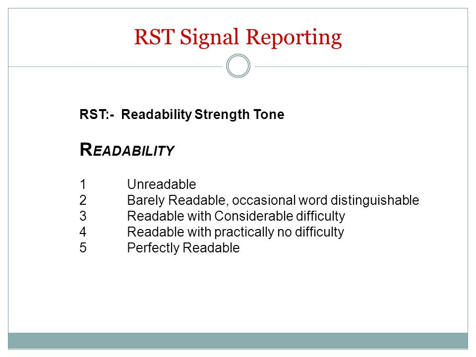 RST Signal Reporting RST:- Readability Strength Tone R EADABILITY 1Unreadable 2Barely Readable, occasional word distinguishable 3Readable with Conside