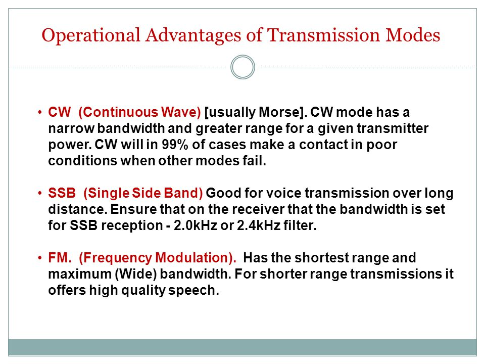 Operational Advantages of Transmission Modes CW (Continuous Wave) [usually Morse]. CW mode has a narrow bandwidth and greater range for a given transm