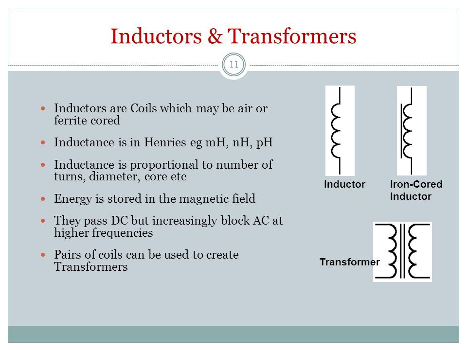 Inductors & Transformers Inductors are Coils which may be air or ferrite cored Inductance is in Henries eg mH, nH, pH Inductance is proportional to number of turns, diameter, core etc Energy is stored in the magnetic field They pass DC but increasingly block AC at higher frequencies Pairs of coils can be used to create Transformers Transformer Inductor Iron-Cored Inductor 11