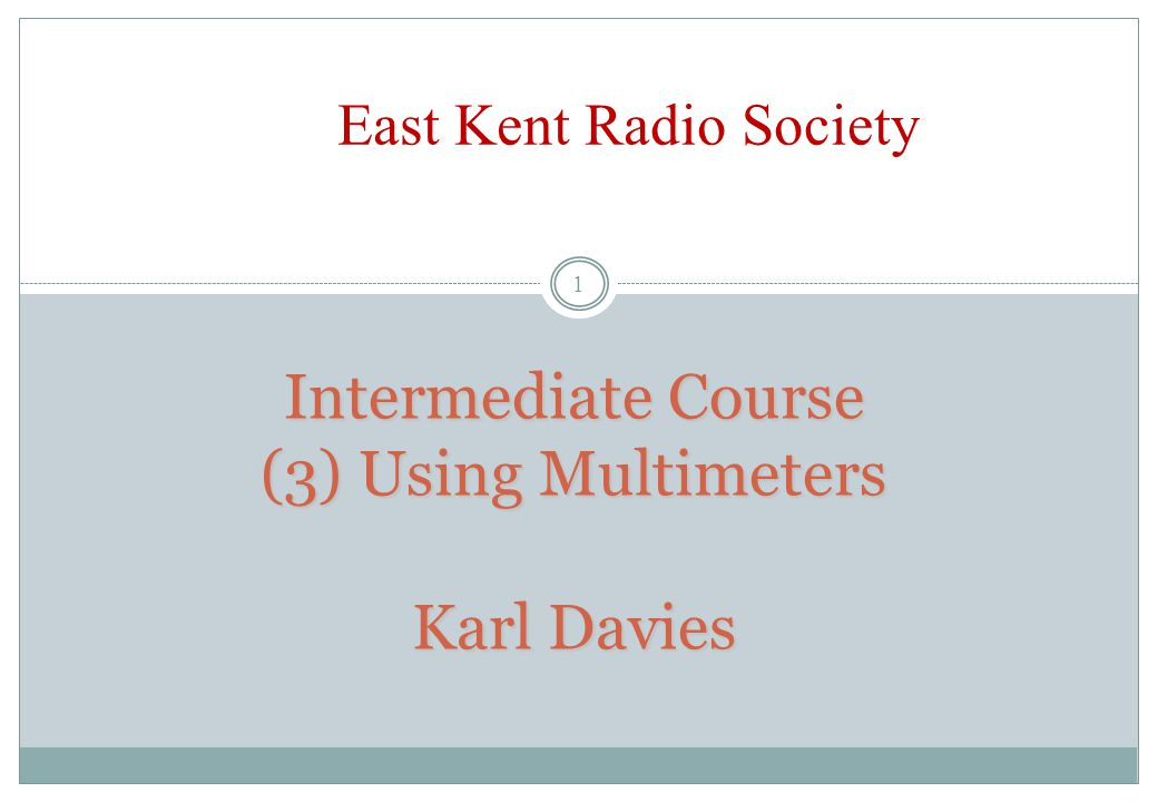 Intermediate Course (3) Using Multimeters Karl Davies 1 East Kent Radio Society
