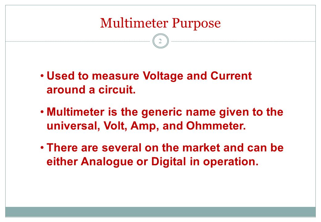 Multimeter Purpose Used to measure Voltage and Current around a circuit.