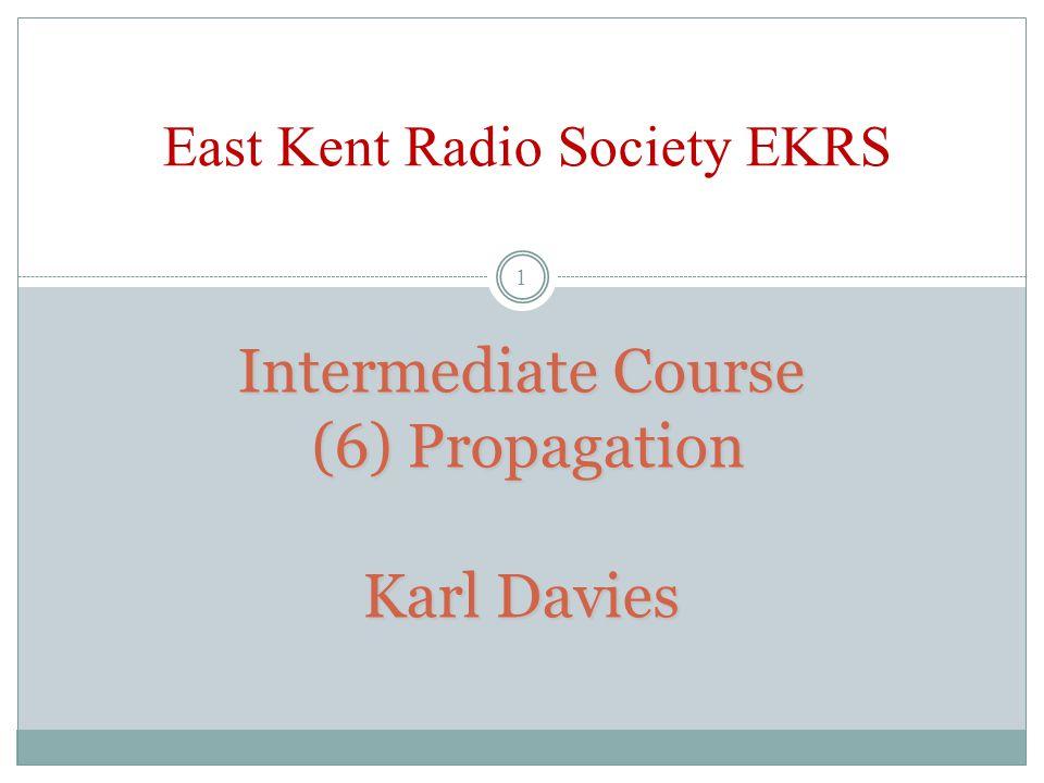 Intermediate Course (6) Propagation Karl Davies Intermediate Course (6) Propagation Karl Davies East Kent Radio Society EKRS 1