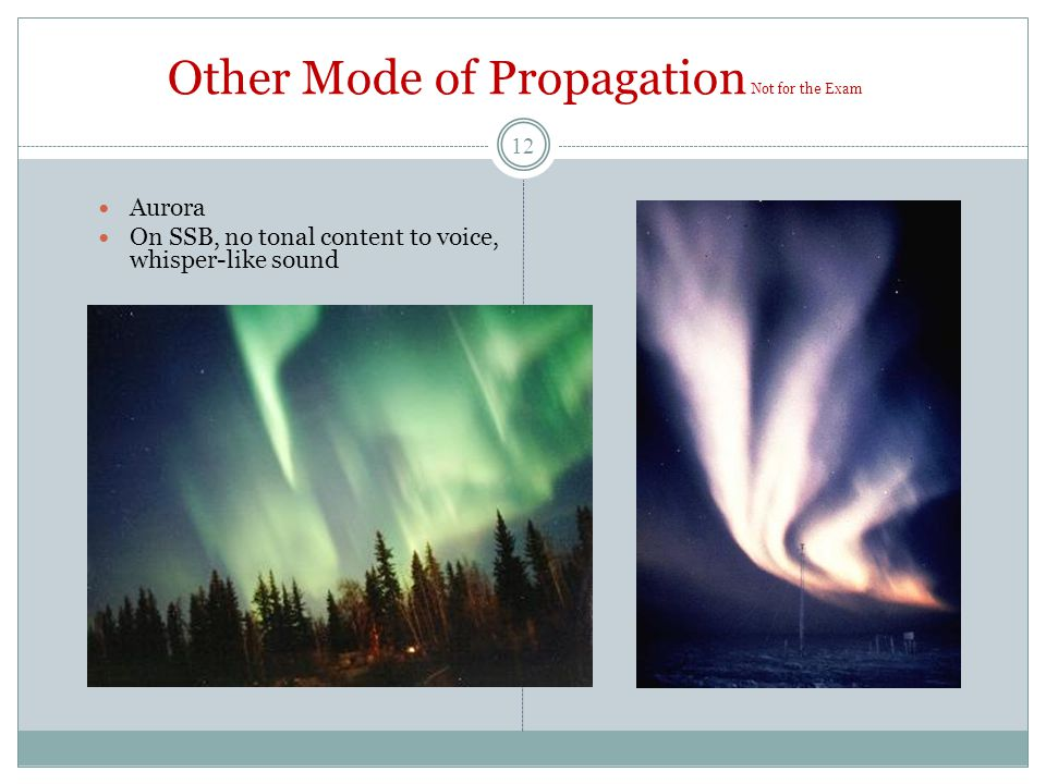 Other Mode of Propagation Not for the Exam Aurora On SSB, no tonal content to voice, whisper-like sound 12