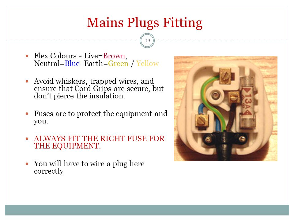 Mains Plugs Fitting Flex Colours:-Live=Brown, Neutral=BlueEarth=Green / Yellow Avoid whiskers, trapped wires, and ensure that Cord Grips are secure, but don't pierce the insulation.