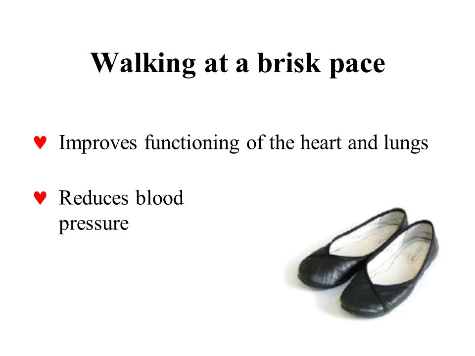 Walking at a brisk pace Improves functioning of the heart and lungs Reduces blood pressure
