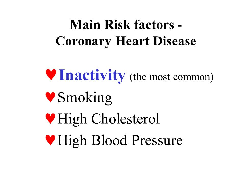 Main Risk factors - Coronary Heart Disease Inactivity (the most common) Smoking High Cholesterol High Blood Pressure
