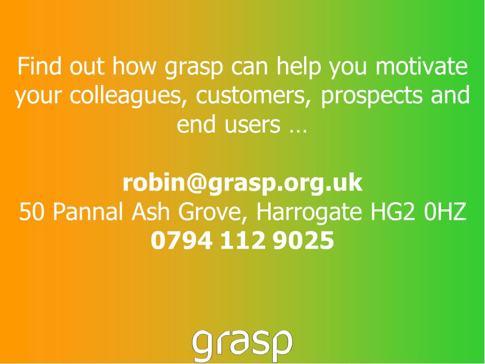 Find out how grasp can help you motivate your colleagues, customers, prospects and end users … robin@grasp.org.uk 50 Pannal Ash Grove, Harrogate HG2 0