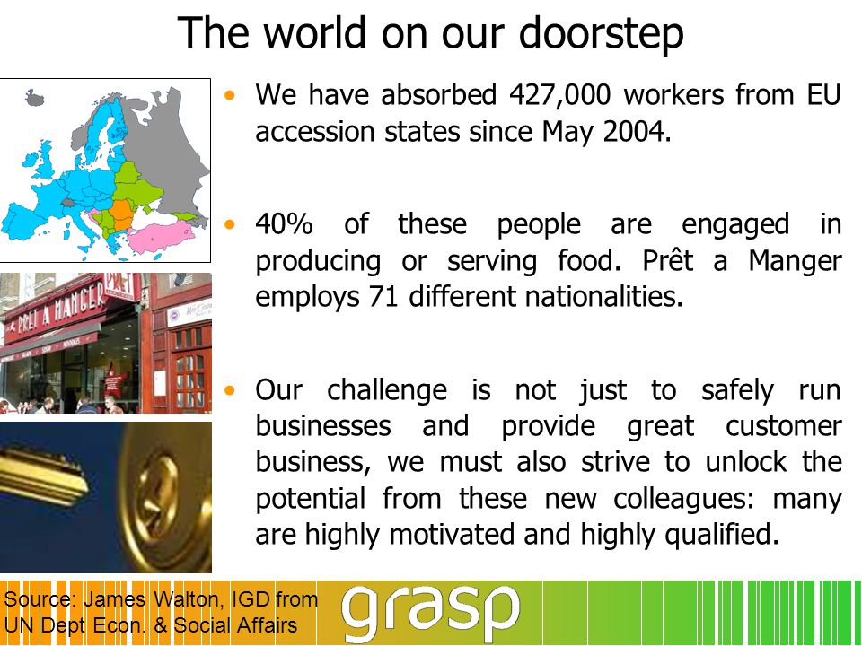 The world on our doorstep We have absorbed 427,000 workers from EU accession states since May 2004. 40% of these people are engaged in producing or se