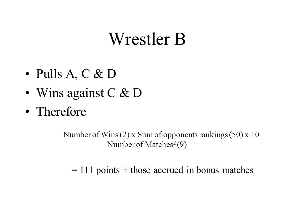 Wrestler B Pulls A, C & D Wins against C & D Therefore Number of Wins (2) x Sum of opponents rankings (50) x 10 Number of Matches 2 (9) = 111 points + those accrued in bonus matches
