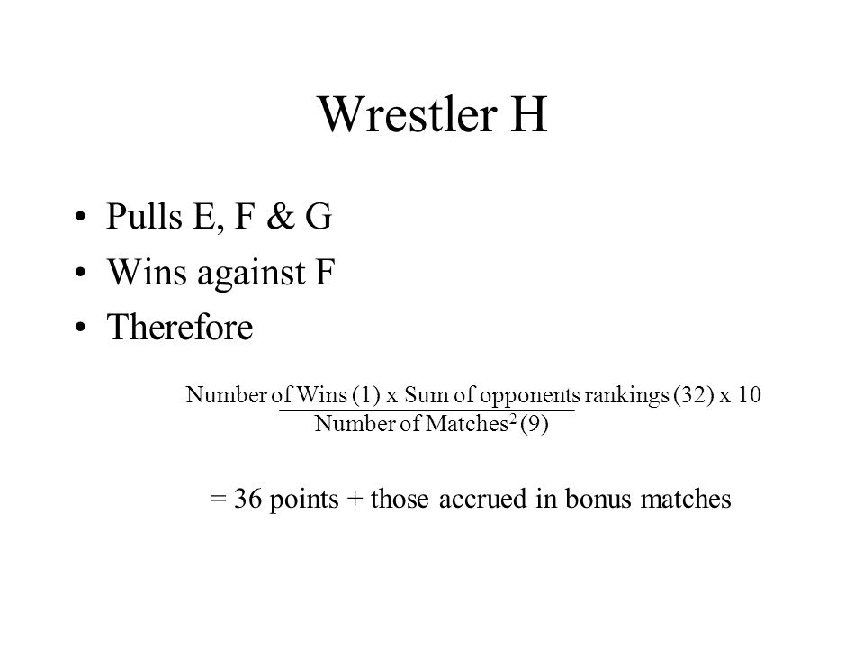 Wrestler H Pulls E, F & G Wins against F Therefore Number of Wins (1) x Sum of opponents rankings (32) x 10 Number of Matches 2 (9) = 36 points + those accrued in bonus matches