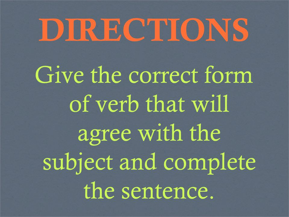 DIRECTIONS Give the correct form of verb that will agree with the subject and complete the sentence.