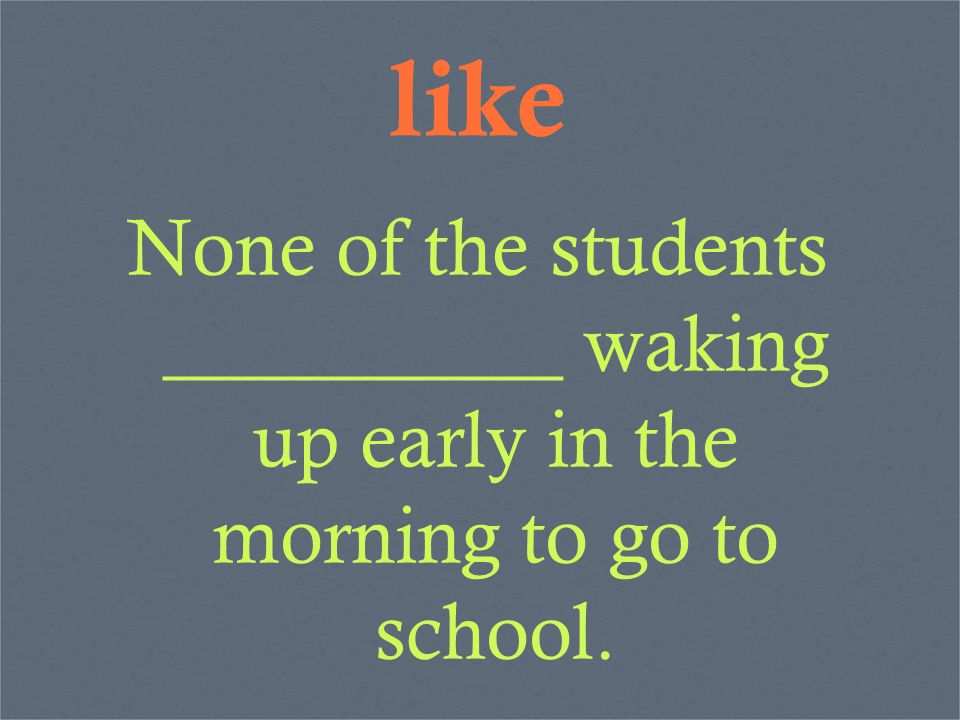 like None of the students __________ waking up early in the morning to go to school.