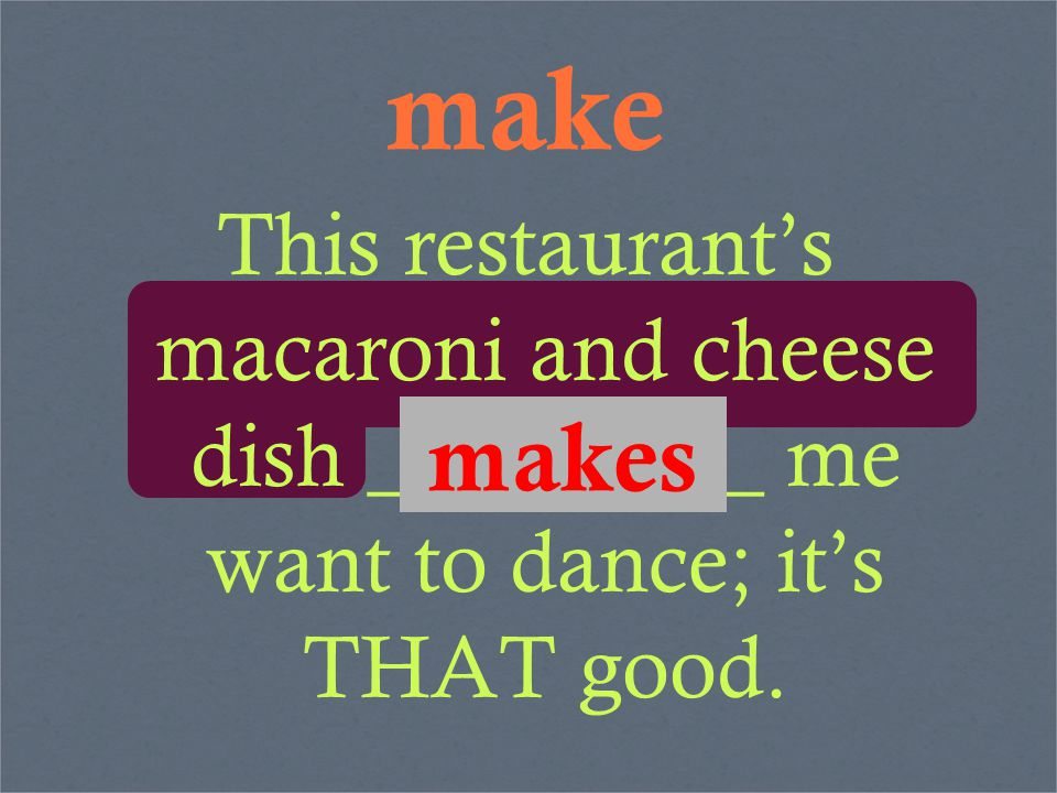 make This restaurant's macaroni and cheese dish _________ me want to dance; it's THAT good. makes