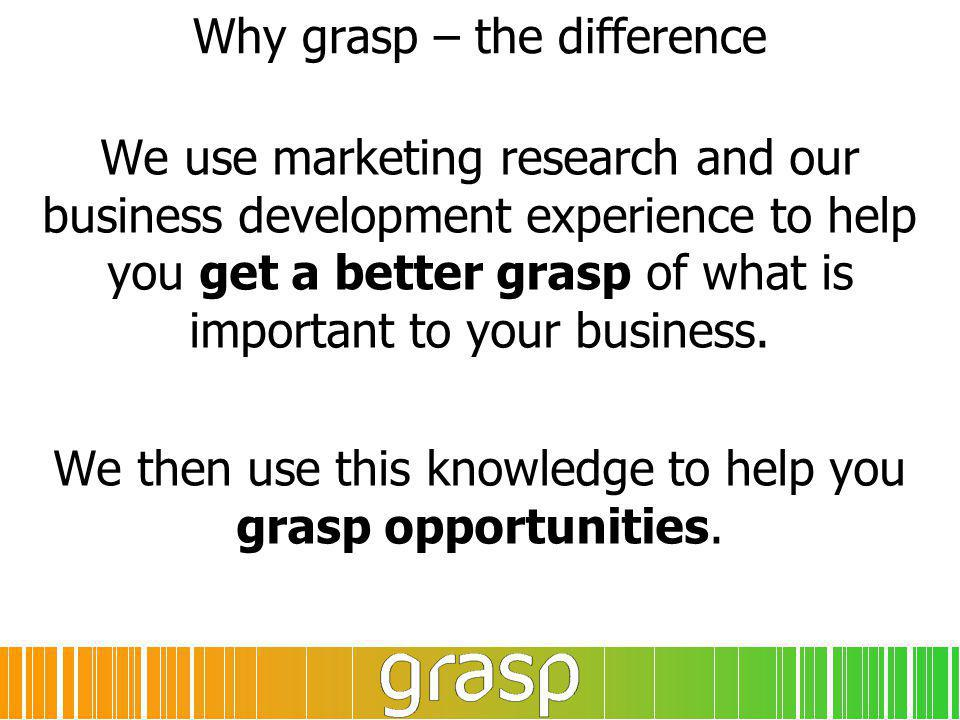 Why grasp – the difference We use marketing research and our business development experience to help you get a better grasp of what is important to your business.