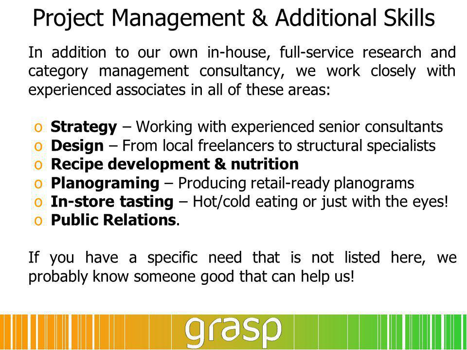 Project Management & Additional Skills In addition to our own in-house, full-service research and category management consultancy, we work closely with experienced associates in all of these areas: oStrategy – Working with experienced senior consultants oDesign – From local freelancers to structural specialists oRecipe development & nutrition oPlanograming – Producing retail-ready planograms oIn-store tasting – Hot/cold eating or just with the eyes.