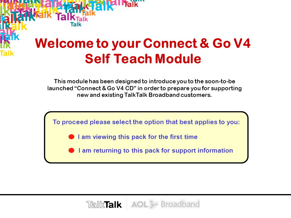 Next >  < Back Welcome to your Connect & Go V4 Self Teach Module I am viewing this pack for the first time I am returning to this pack for support information To proceed please select the option that best applies to you: This module has been designed to introduce you to the soon-to-be launched Connect & Go V4 CD in order to prepare you for supporting new and existing TalkTalk Broadband customers.