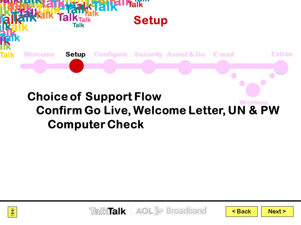 Next >  < Back Extras WelcomeSetupConfigureSecurityAssist & GoE-mail Wireless Setup Choice of Support Flow Confirm Go Live, Welcome Letter, UN & PW Computer Check
