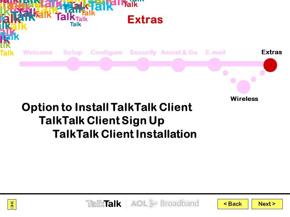 Next >  < Back Extras WelcomeSetupConfigureSecurityAssist & GoE-mail Wireless Extras Option to Install TalkTalk Client TalkTalk Client Sign Up TalkTalk Client Installation