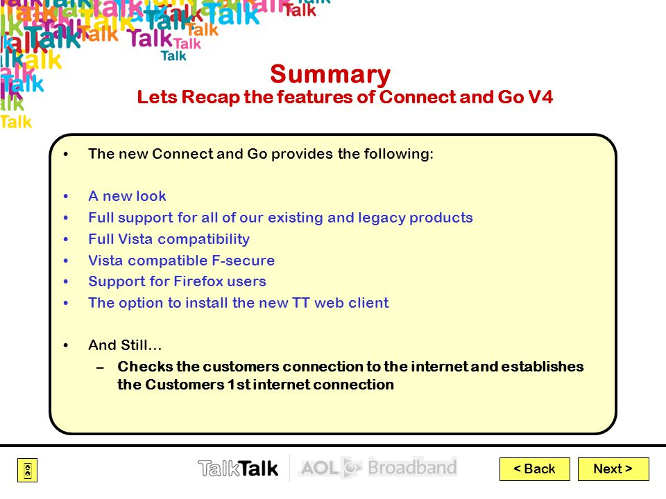 Next >  < Back Summary Lets Recap the features of Connect and Go V4 The new Connect and Go provides the following: A new look Full support for all of our existing and legacy products Full Vista compatibility Vista compatible F-secure Support for Firefox users The option to install the new TT web client And Still… –Checks the customers connection to the internet and establishes the Customers 1st internet connection