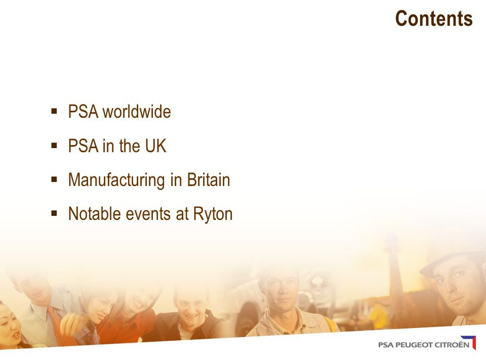 Contents  PSA worldwide  PSA in the UK  Manufacturing in Britain  Notable events at Ryton