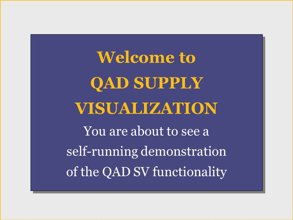 Welcome Welcome to QAD SUPPLY VISUALIZATION You are about to see a self-running demonstration of the QAD SV functionality Welcome to QAD SUPPLY VISUALIZATION You are about to see a self-running demonstration of the QAD SV functionality