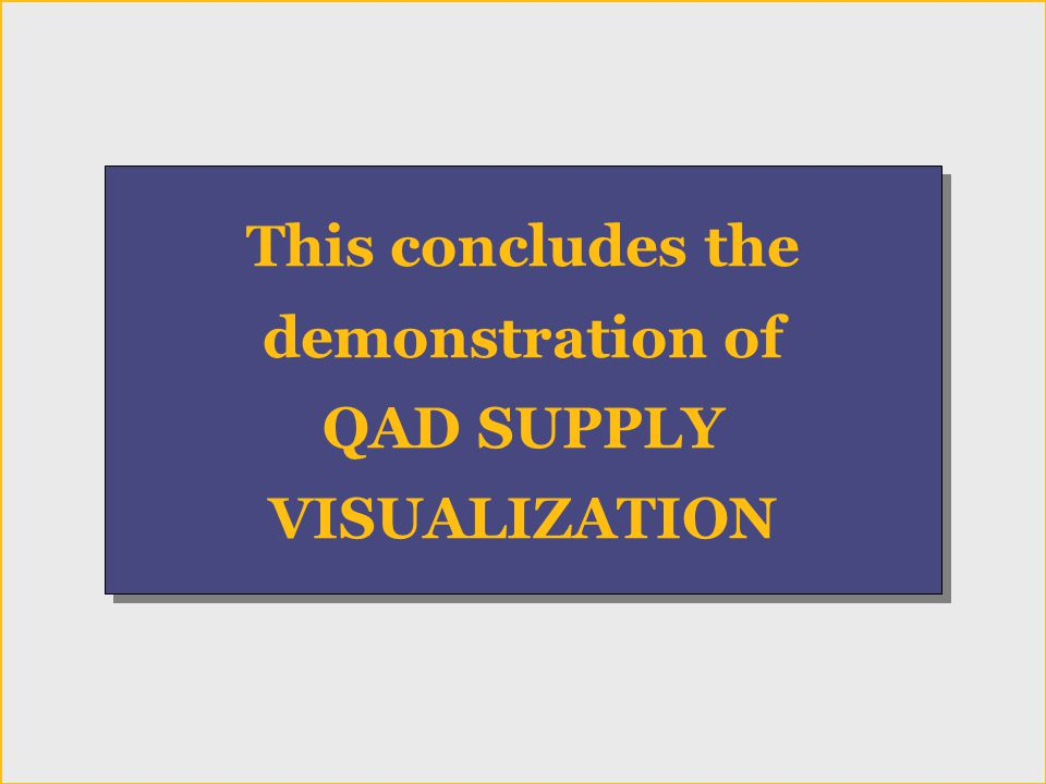 Conclusion This concludes the demonstration of QAD SUPPLY VISUALIZATION This concludes the demonstration of QAD SUPPLY VISUALIZATION