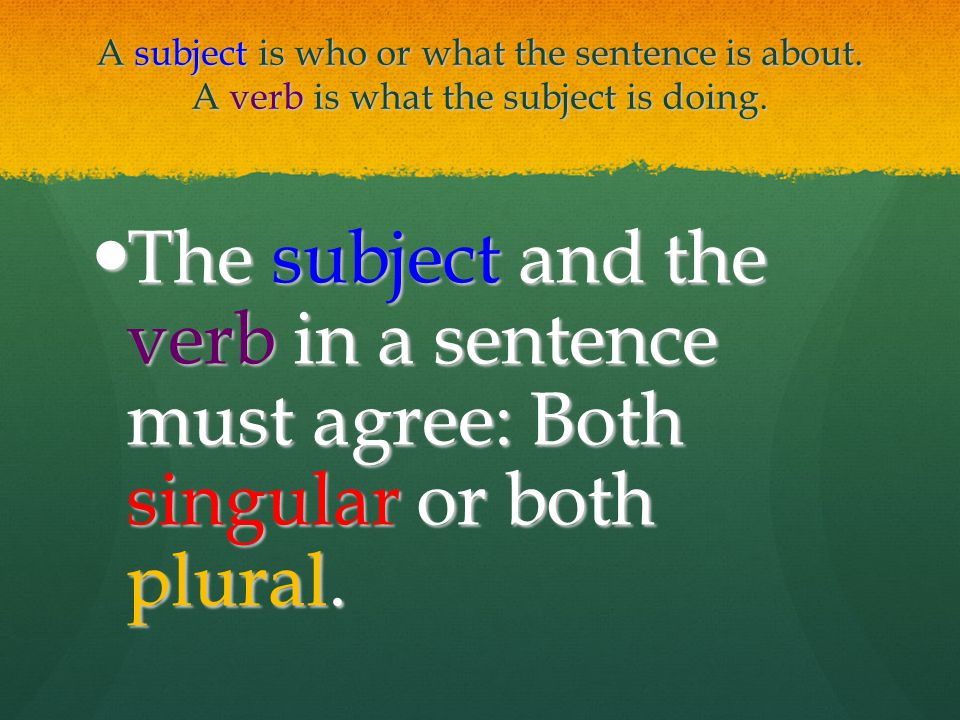 A subject is who or what the sentence is about. A verb is what the subject is doing. The subject and the verb in a sentence must agree: Both singular