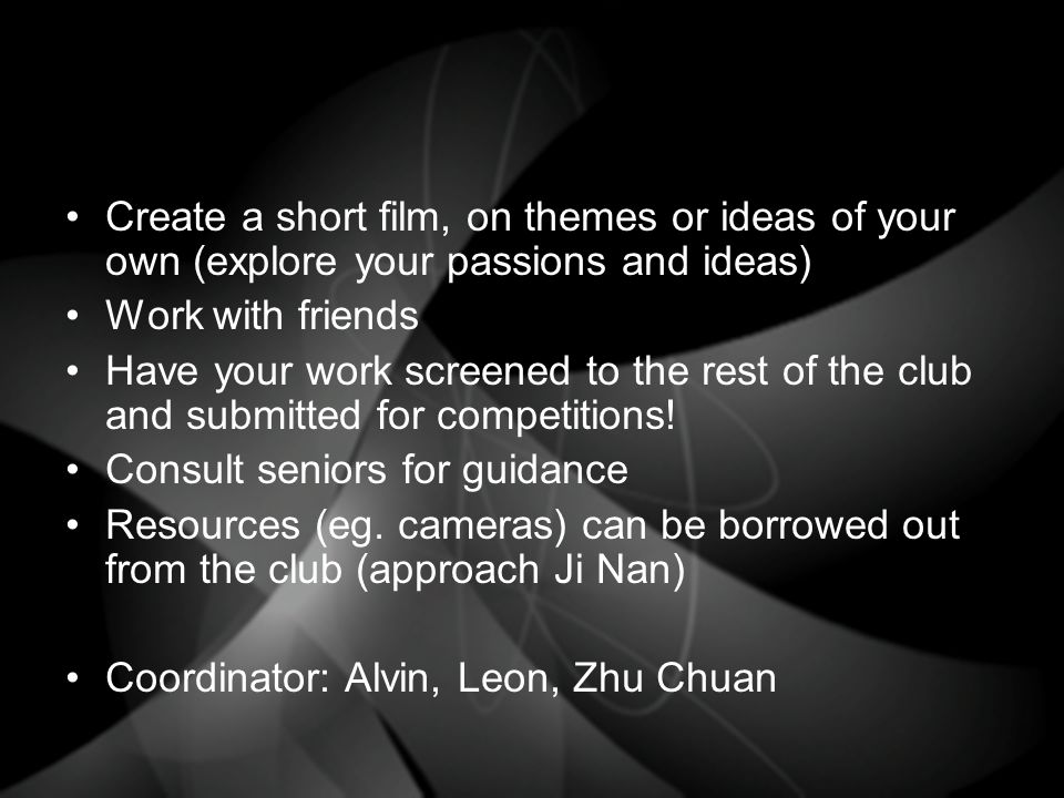 Create a short film, on themes or ideas of your own (explore your passions and ideas) Work with friends Have your work screened to the rest of the club and submitted for competitions.