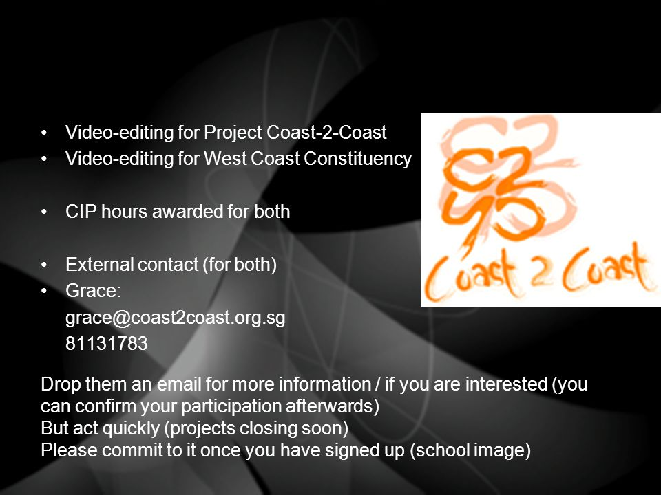 Video-editing for Project Coast-2-Coast Video-editing for West Coast Constituency CIP hours awarded for both External contact (for both) Grace: grace@coast2coast.org.sg 81131783 Drop them an email for more information / if you are interested (you can confirm your participation afterwards) But act quickly (projects closing soon) Please commit to it once you have signed up (school image)