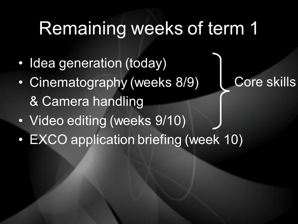 Remaining weeks of term 1 Idea generation (today) Cinematography (weeks 8/9) & Camera handling Video editing (weeks 9/10) EXCO application briefing (week 10) Core skills