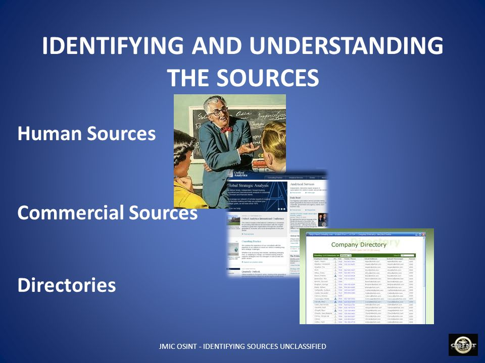 JMIC OSINT - IDENTIFYING SOURCES UNCLASSIFIED IDENTIFYING AND UNDERSTANDING THE SOURCES Human Sources Commercial Sources Directories