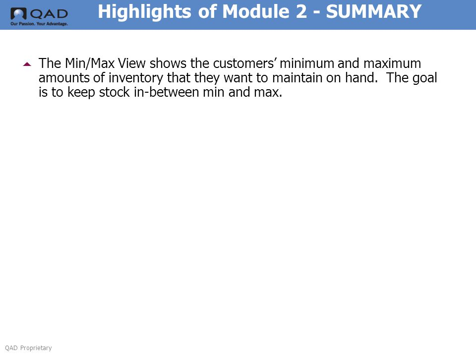 QAD Proprietary Highlights of Module 2 - SUMMARY  The Min/Max View shows the customers' minimum and maximum amounts of inventory that they want to maintain on hand.