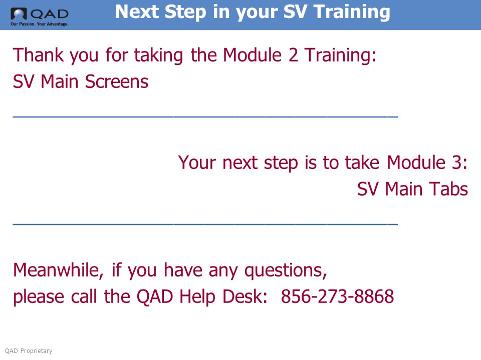 QAD Proprietary Next Step in your SV Training Thank you for taking the Module 2 Training: SV Main Screens ______________________________________ Your next step is to take Module 3: SV Main Tabs ______________________________________ Meanwhile, if you have any questions, please call the QAD Help Desk: 856-273-8868