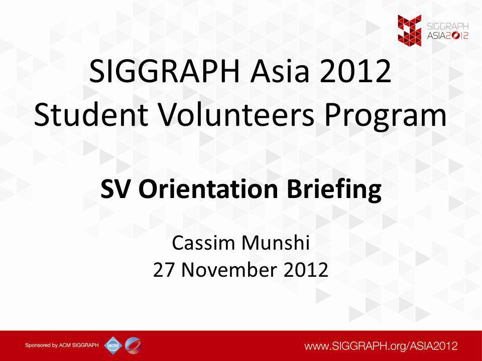 SIGGRAPH Asia 2012 Student Volunteers Program SV Orientation Briefing Cassim Munshi 27 November 2012