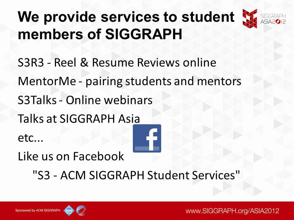 We provide services to student members of SIGGRAPH S3R3 - Reel & Resume Reviews online MentorMe - pairing students and mentors S3Talks - Online webinars Talks at SIGGRAPH Asia etc...