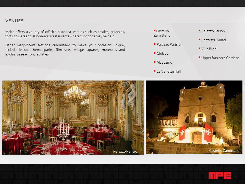 Castello Zamittello  Castello Zamittello  Palazzo Parisio  Club 22  Magazino  La Vallette Hall Palazzo Parisio VENUES Malta offers a variety of off-site historical venues such as castles, palazzos, forts, towers and also various restaurants where functions may be held.