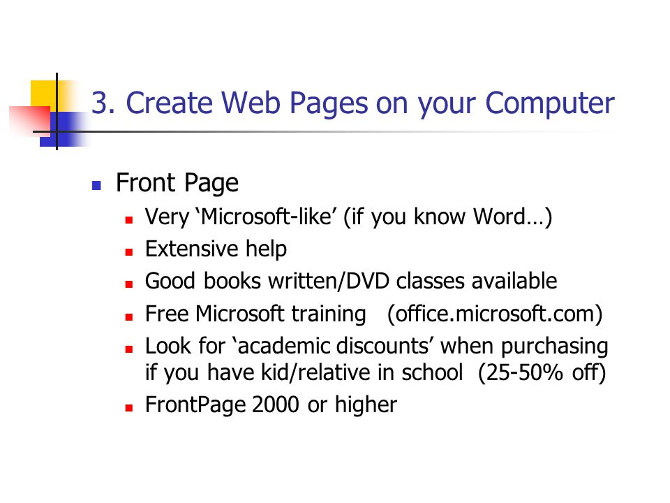 3. Create Web Pages on your Computer Front Page Very 'Microsoft-like' (if you know Word…) Extensive help Good books written/DVD classes available Free