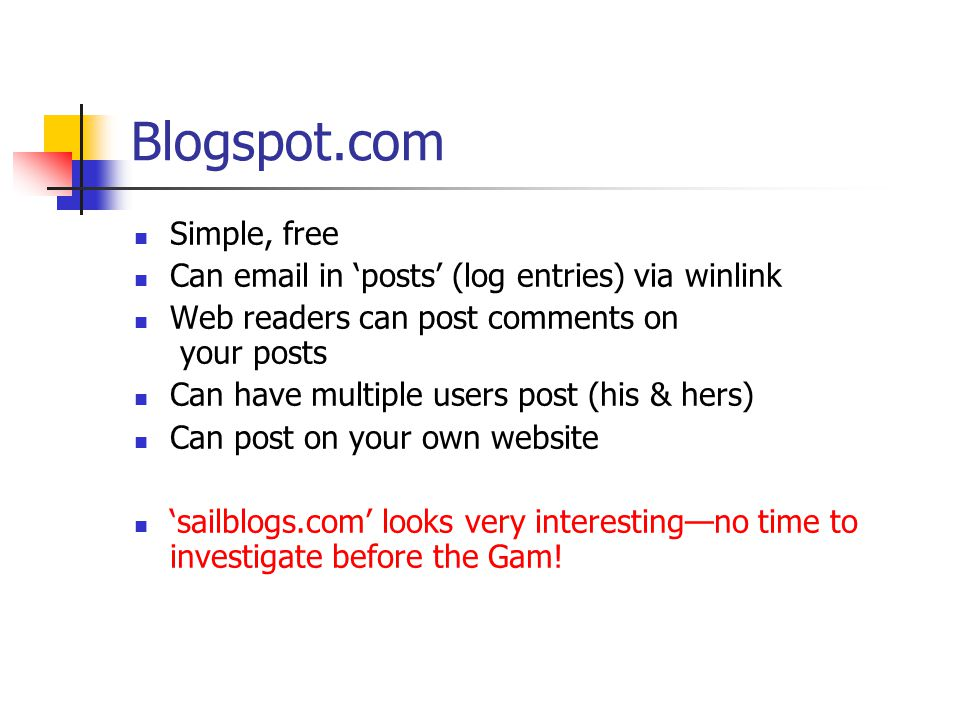 Blogspot.com Simple, free Can email in 'posts' (log entries) via winlink Web readers can post comments on your posts Can have multiple users post (his & hers) Can post on your own website 'sailblogs.com' looks very interesting—no time to investigate before the Gam!