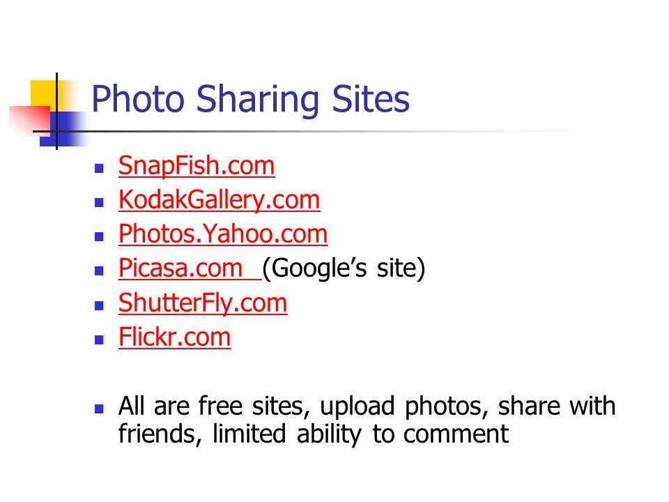 Photo Sharing Sites SnapFish.com KodakGallery.com Photos.Yahoo.com Picasa.com (Google's site) Picasa.com ShutterFly.com Flickr.com All are free sites, upload photos, share with friends, limited ability to comment