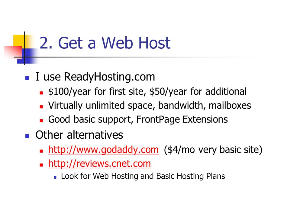 2. Get a Web Host I use ReadyHosting.com $100/year for first site, $50/year for additional Virtually unlimited space, bandwidth, mailboxes Good basic