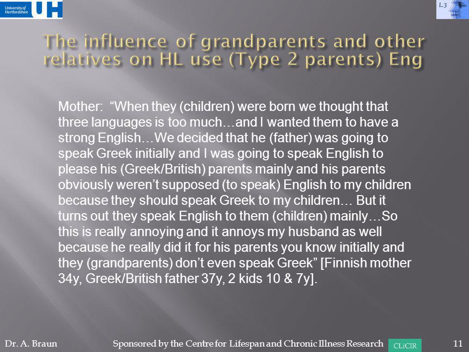 Mother: When they (children) were born we thought that three languages is too much…and I wanted them to have a strong English…We decided that he (father) was going to speak Greek initially and I was going to speak English to please his (Greek/British) parents mainly and his parents obviously weren't supposed (to speak) English to my children because they should speak Greek to my children… But it turns out they speak English to them (children) mainly…So this is really annoying and it annoys my husband as well because he really did it for his parents you know initially and they (grandparents) don't even speak Greek [Finnish mother 34y, Greek/British father 37y, 2 kids 10 & 7y].
