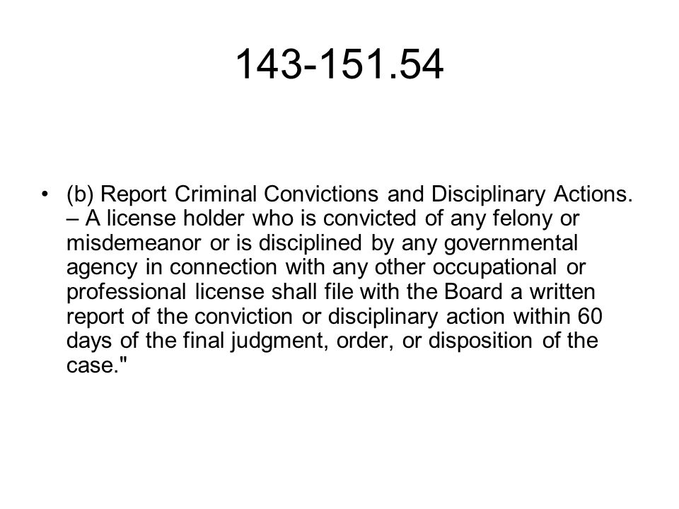 143-151.54 (b) Report Criminal Convictions and Disciplinary Actions. – A license holder who is convicted of any felony or misdemeanor or is discipline