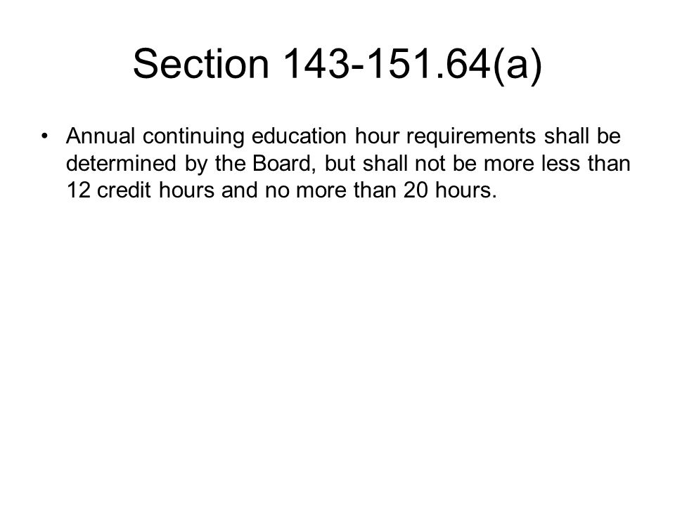 Section 143-151.64(a) Annual continuing education hour requirements shall be determined by the Board, but shall not be more less than 12 credit hours and no more than 20 hours.