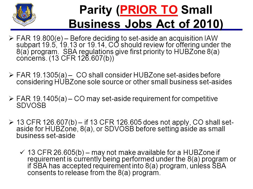 Parity (PRIOR TO Small Business Jobs Act of 2010)  FAR 19.800(e) – Before deciding to set-aside an acquisition IAW subpart 19.5, 19.13 or 19.14, CO s