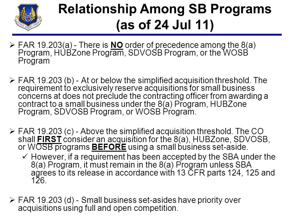 Relationship Among SB Programs (as of 24 Jul 11)  FAR 19.203(a) - There is NO order of precedence among the 8(a) Program, HUBZone Program, SDVOSB Pro