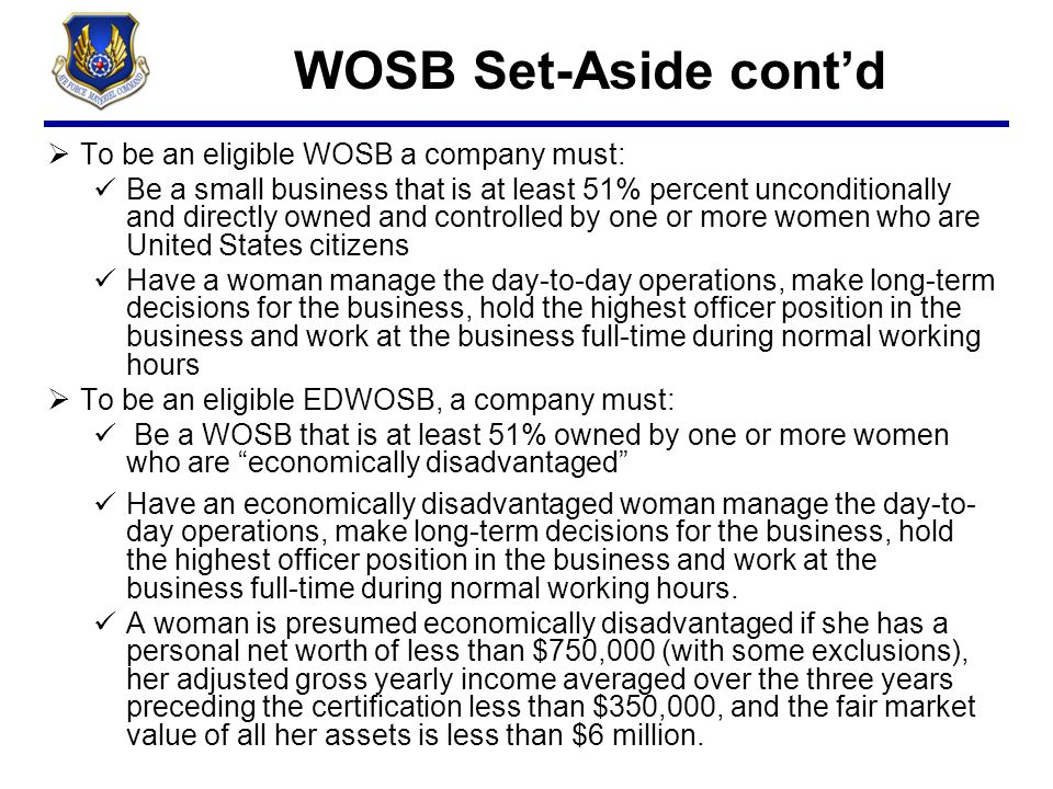 WOSB Set-Aside cont'd  To be an eligible WOSB a company must: Be a small business that is at least 51% percent unconditionally and directly owned and