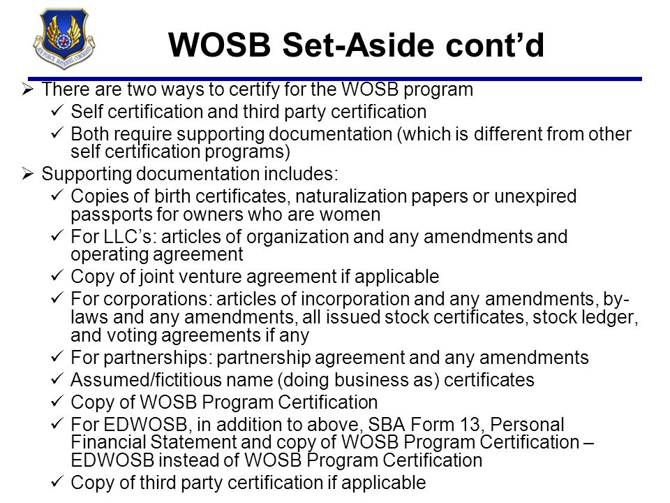 WOSB Set-Aside cont'd  There are two ways to certify for the WOSB program Self certification and third party certification Both require supporting do
