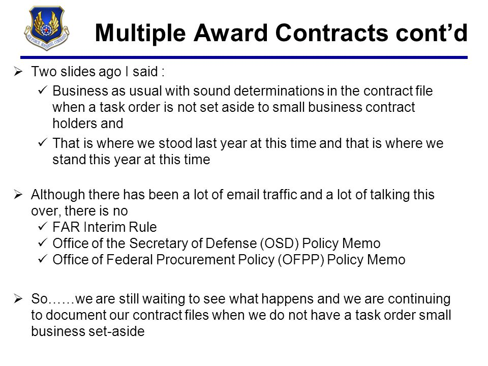 Multiple Award Contracts cont'd  Two slides ago I said : Business as usual with sound determinations in the contract file when a task order is not se