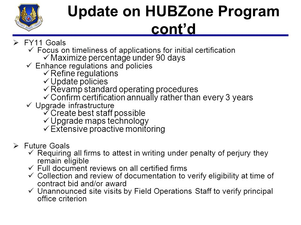 Update on HUBZone Program cont'd  FY11 Goals Focus on timeliness of applications for initial certification Maximize percentage under 90 days Enhance